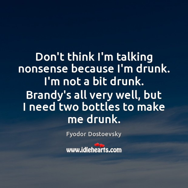 Don't think I'm talking nonsense because I'm drunk. I'm not a bit Fyodor Dostoevsky Picture Quote