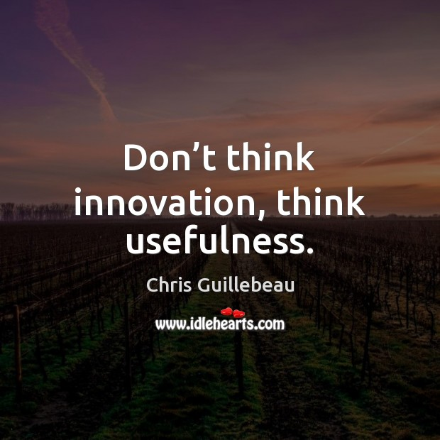 Image, Don't think innovation, think usefulness.