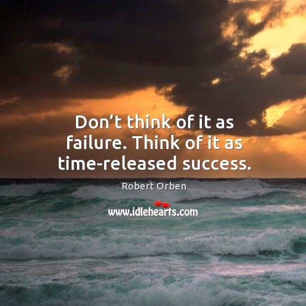 Don't think of it as failure. Think of it as time-released success. Image