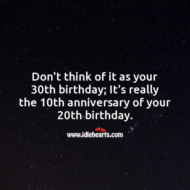 Don't think of it as your 30th birthday; It's really the 10th anniversary of 20th. Happy Birthday Messages Image