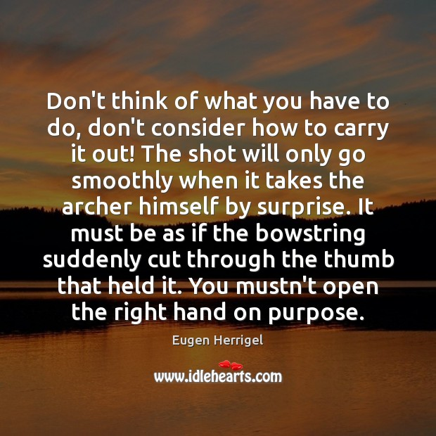 Don't think of what you have to do, don't consider how to Eugen Herrigel Picture Quote
