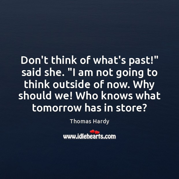 "Don't think of what's past!"" said she. ""I am not going to Thomas Hardy Picture Quote"