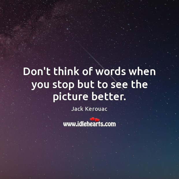 Don't think of words when you stop but to see the picture better. Jack Kerouac Picture Quote