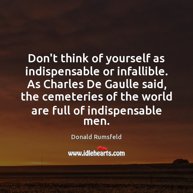 Don't think of yourself as indispensable or infallible. As Charles De Gaulle Image