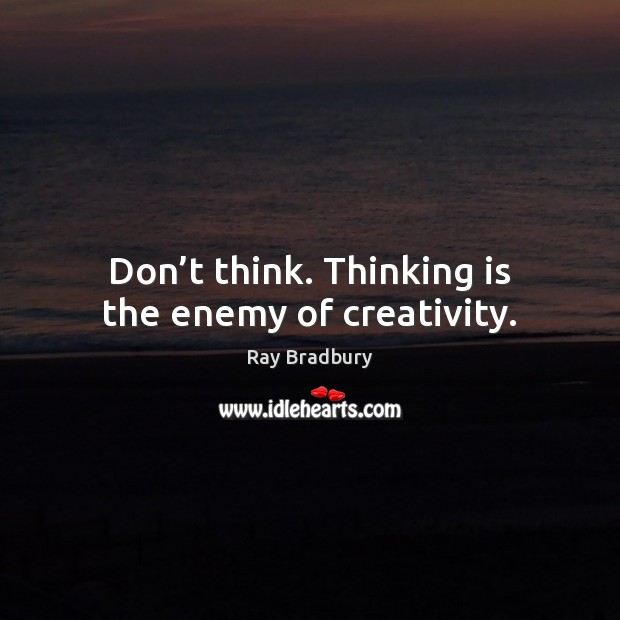 Image, Don't think. Thinking is the enemy of creativity.