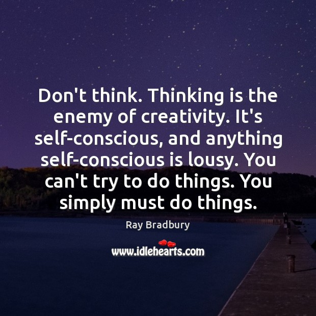 Image, Don't think. Thinking is the enemy of creativity. It's self-conscious, and anything