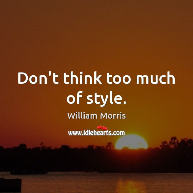 Don't think too much of style. William Morris Picture Quote