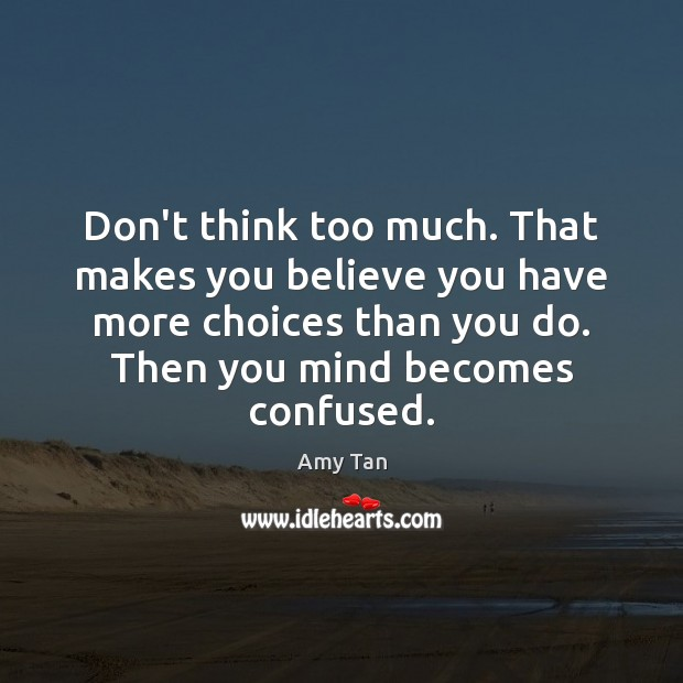Don't think too much. That makes you believe you have more choices Image