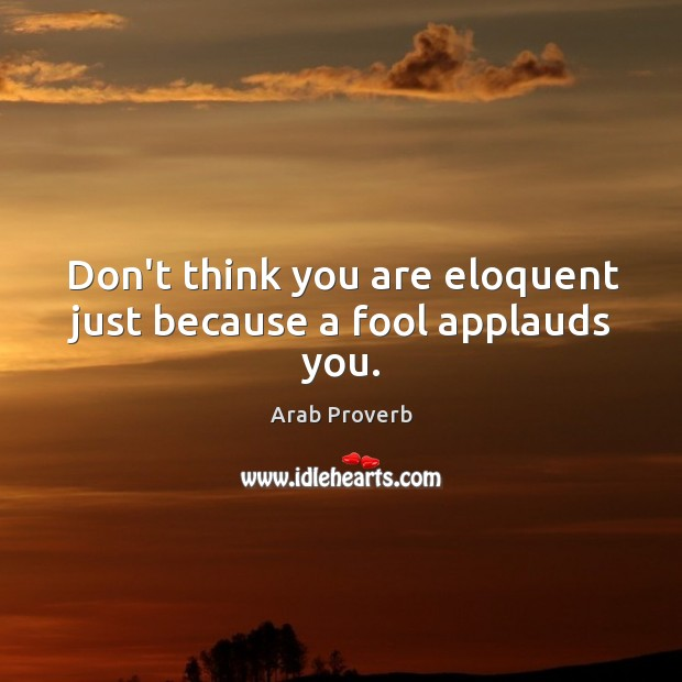Don't think you are eloquent just because a fool applauds you. Arab Proverbs Image