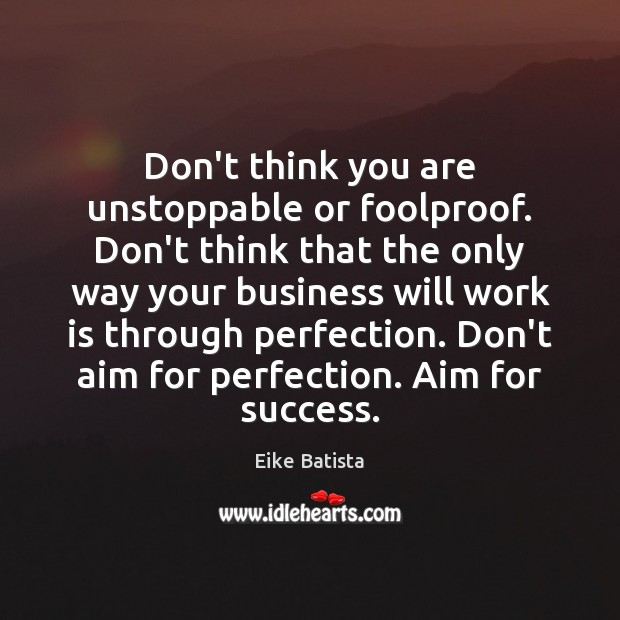 Don't think you are unstoppable or foolproof. Don't think that the only Image
