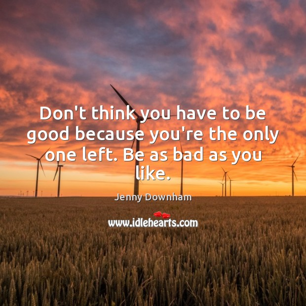 Don't think you have to be good because you're the only one left. Be as bad as you like. Jenny Downham Picture Quote