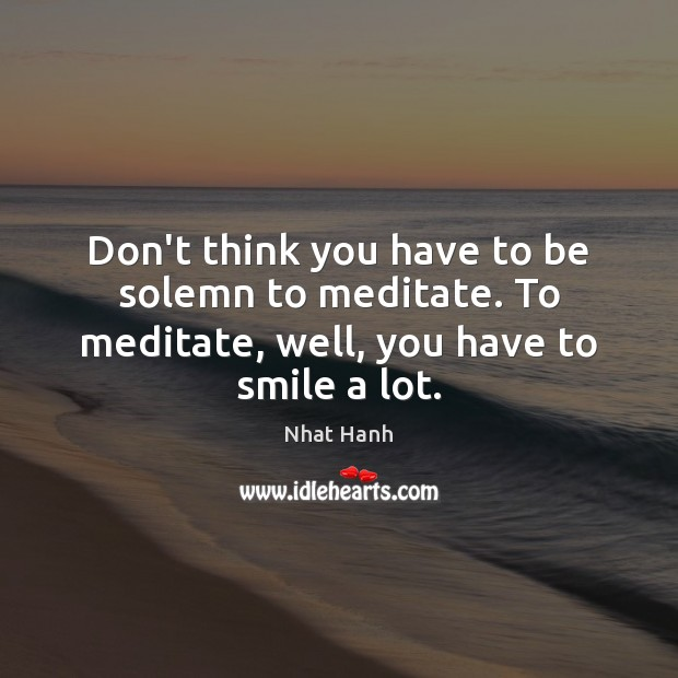 Image, Don't think you have to be solemn to meditate. To meditate, well, you have to smile a lot.