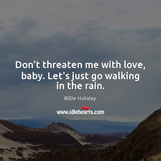 Image, Don't threaten me with love, baby. Let's just go walking in the rain.