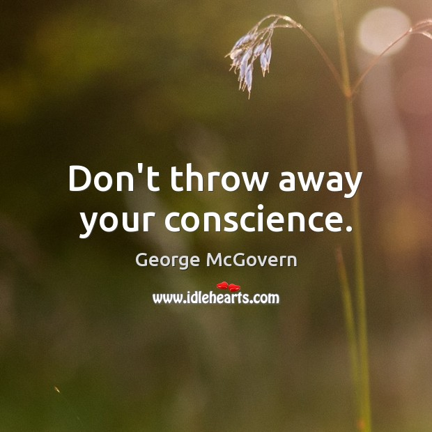 Don't throw away your conscience. George McGovern Picture Quote