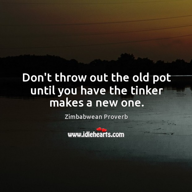 Don't throw out the old pot until you have the tinker makes a new one. Zimbabwean Proverbs Image