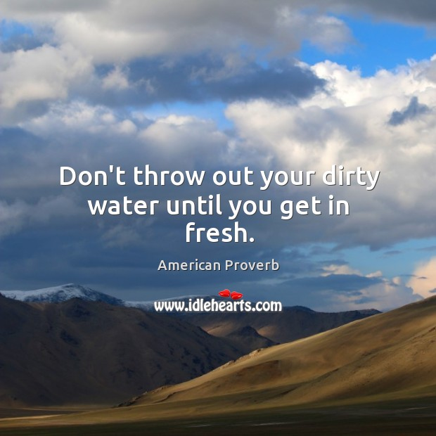 Don't throw out your dirty water until you get in fresh. Image