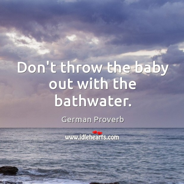 Don't throw the baby out with the bathwater. German Proverbs Image