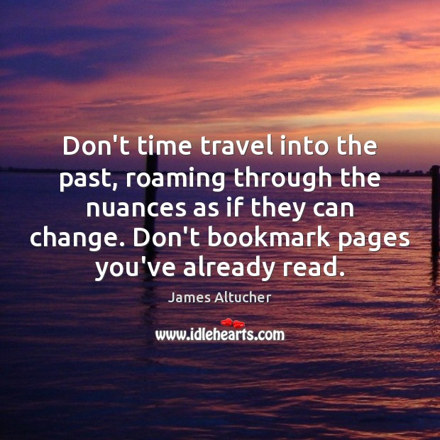 Don't time travel into the past, roaming through the nuances as if James Altucher Picture Quote