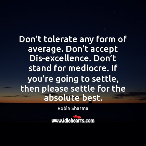 Don't tolerate any form of average. Don't accept Dis-excellence. Don' Robin Sharma Picture Quote