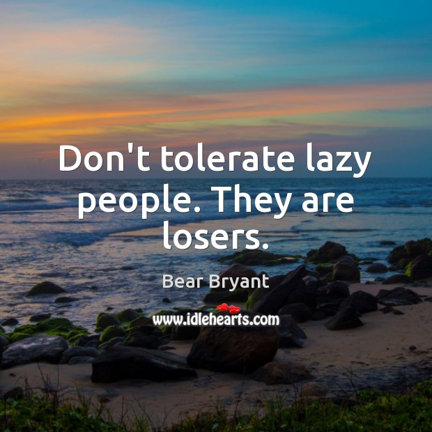Don't tolerate lazy people. They are losers. Image