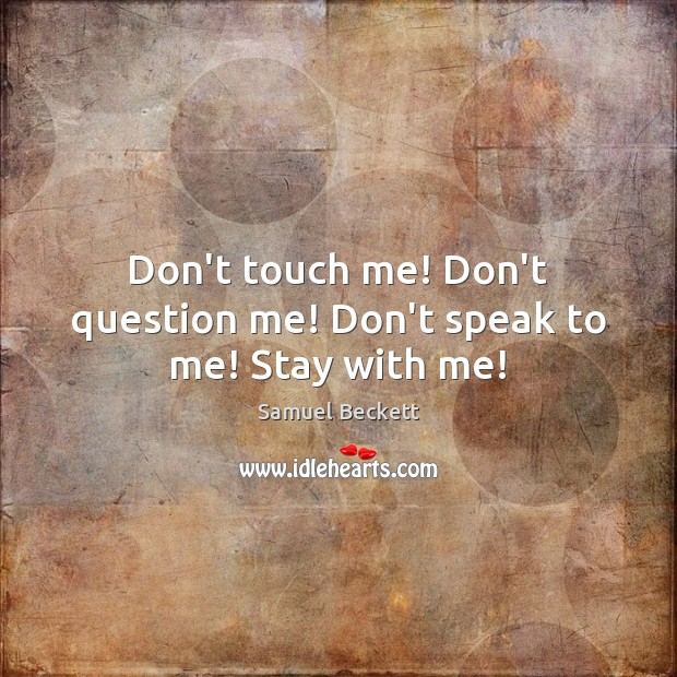 Don't touch me! Don't question me! Don't speak to me! Stay with me! Samuel Beckett Picture Quote