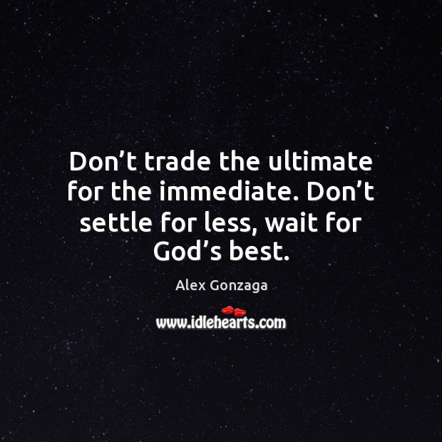 Image, Don't trade the ultimate for the immediate. Don't settle for
