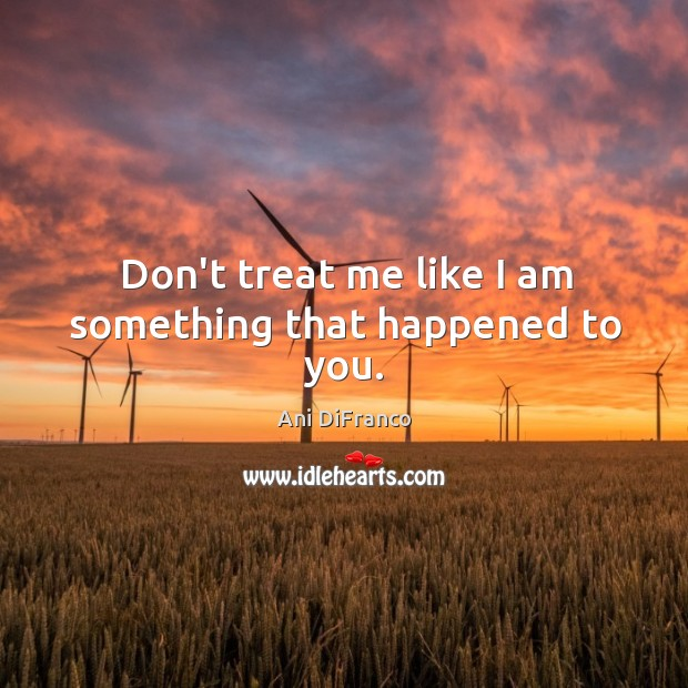 Don't treat me like I am something that happened to you. Ani DiFranco Picture Quote