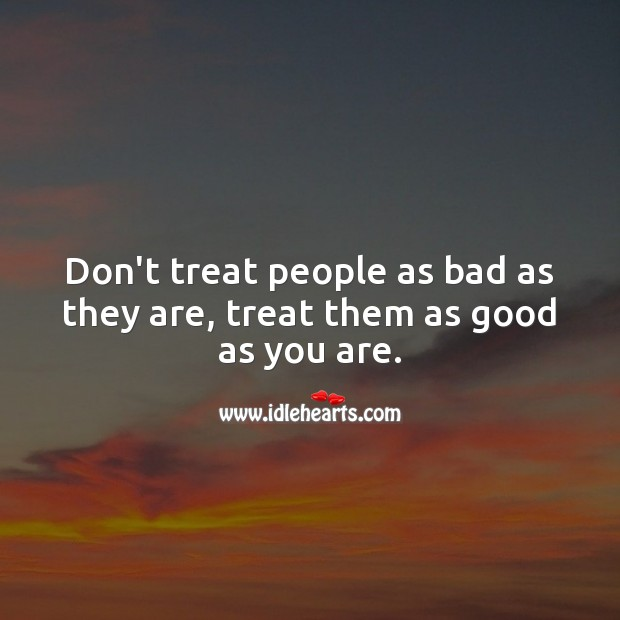 Image, Don't treat people as bad as they are, treat them as good as you are.