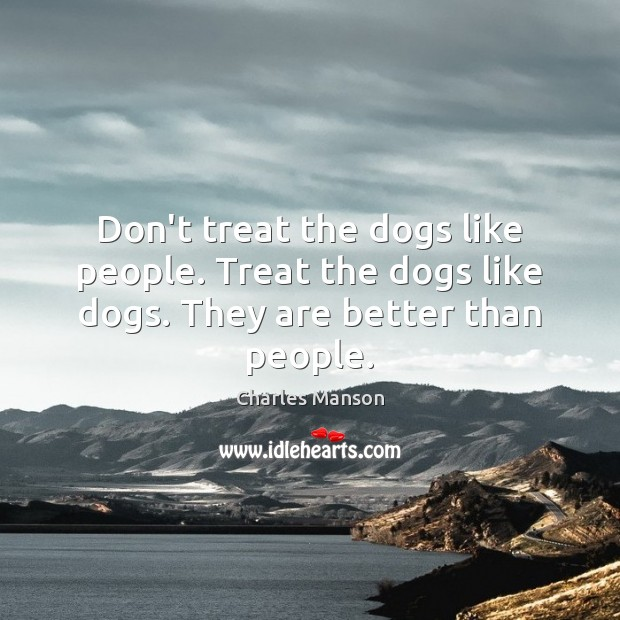 Don't treat the dogs like people. Treat the dogs like dogs. They are better than people. Charles Manson Picture Quote