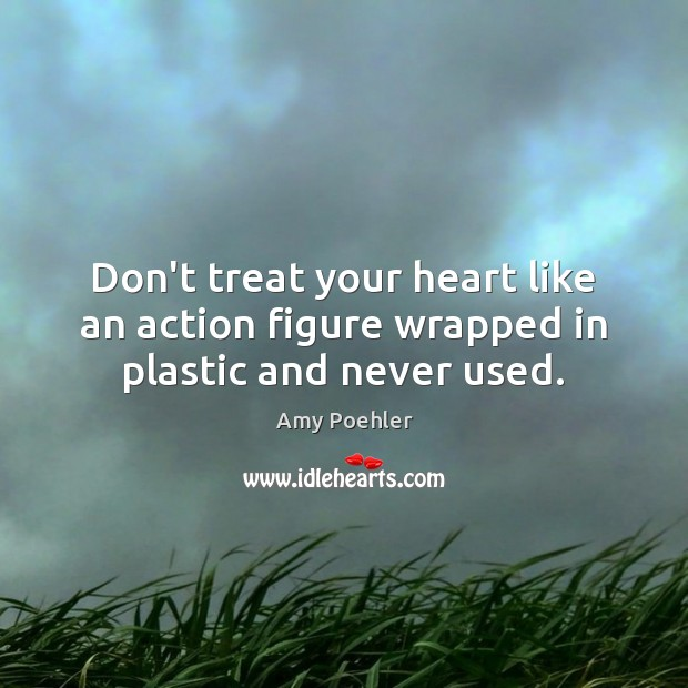 Don't treat your heart like an action figure wrapped in plastic and never used. Amy Poehler Picture Quote