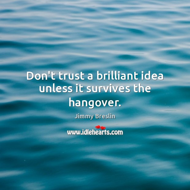 Don't trust a brilliant idea unless it survives the hangover. Don't Trust Quotes Image