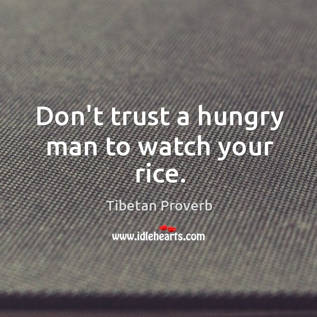 Don't trust a hungry man to watch your rice. Tibetan Proverbs Image