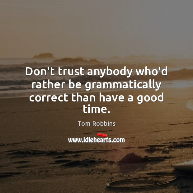 Don't trust anybody who'd rather be grammatically correct than have a good time. Don't Trust Quotes Image