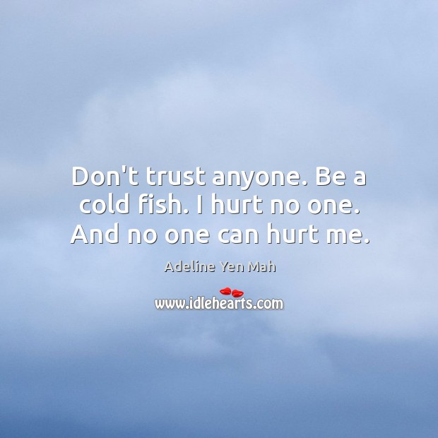 Don't trust anyone. Be a cold fish. I hurt no one. And no one can hurt me. Don't Trust Quotes Image