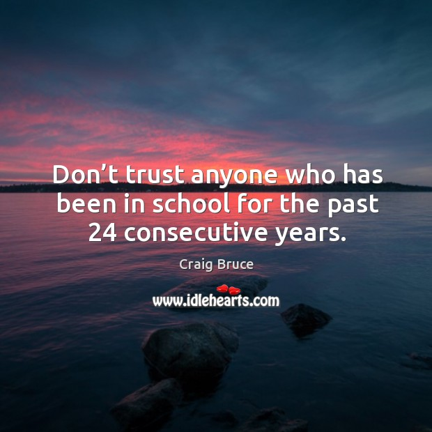 Don't trust anyone who has been in school for the past 24 consecutive years. Image