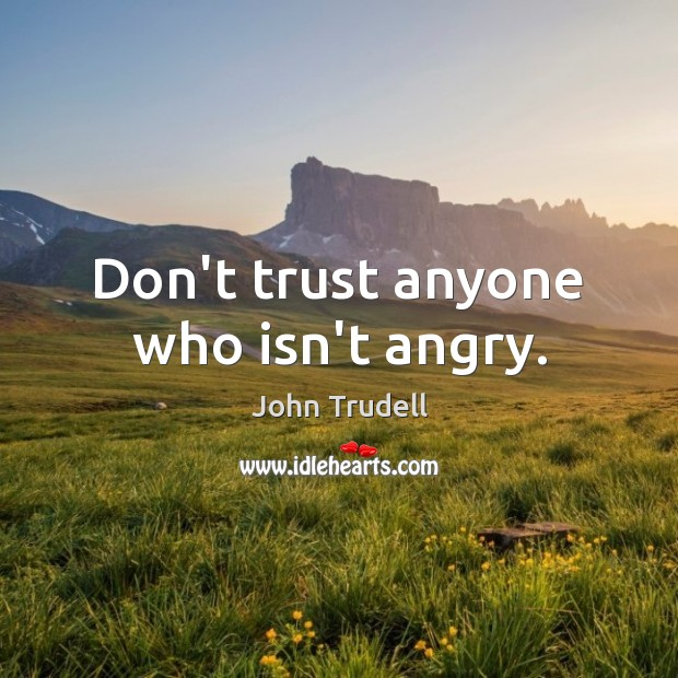 Dont Trust Anyone Who Isnt Angry