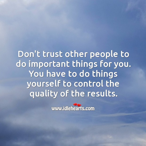 Image, Don't trust other people to do important things for you.