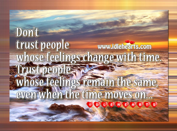 Don't Trust People Whose Feelings Change With Time.
