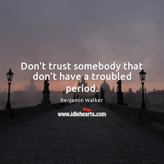 Don't trust somebody that don't have a troubled period. Don't Trust Quotes Image