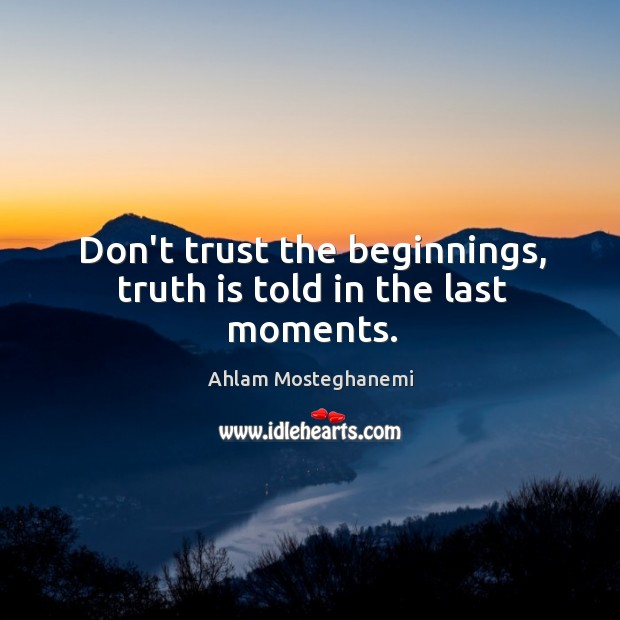 Image, Don't trust the beginnings, truth is told in the last moments.