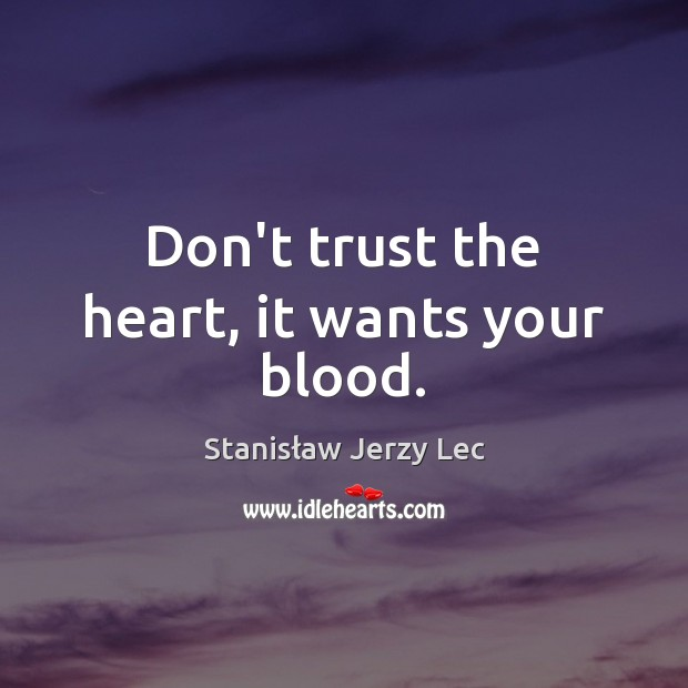 Don't trust the heart, it wants your blood. Stanisław Jerzy Lec Picture Quote