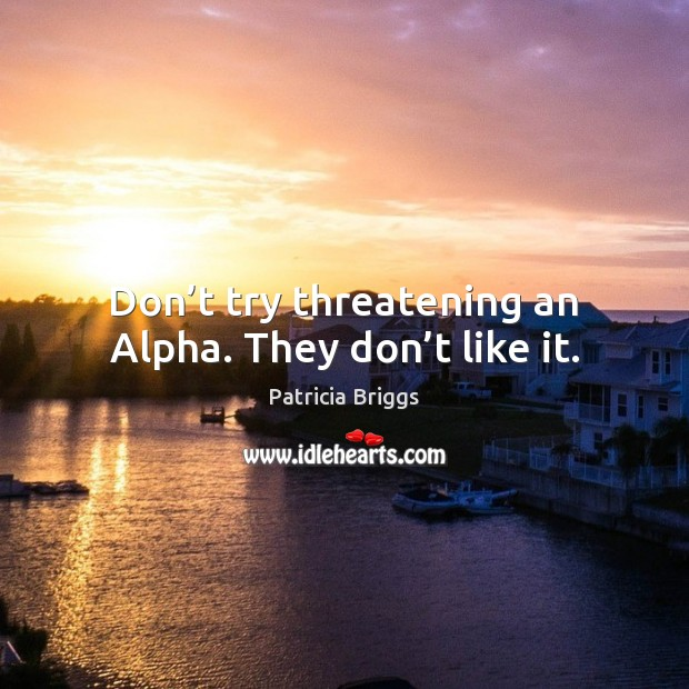 Image, Don't try threatening an Alpha. They don't like it.