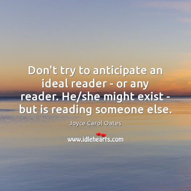 Don't try to anticipate an ideal reader – or any reader. He/ Joyce Carol Oates Picture Quote