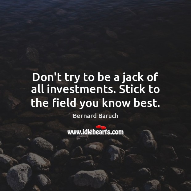 Image, Don't try to be a jack of all investments. Stick to the field you know best.