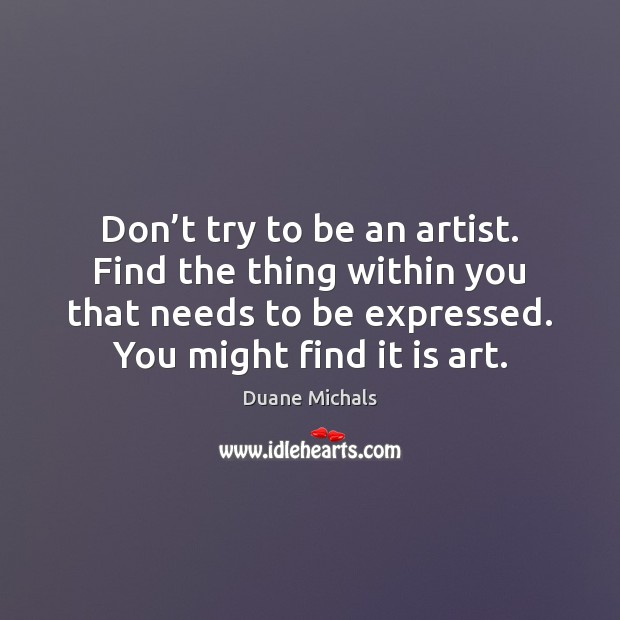 Don't try to be an artist. Find the thing within you Image