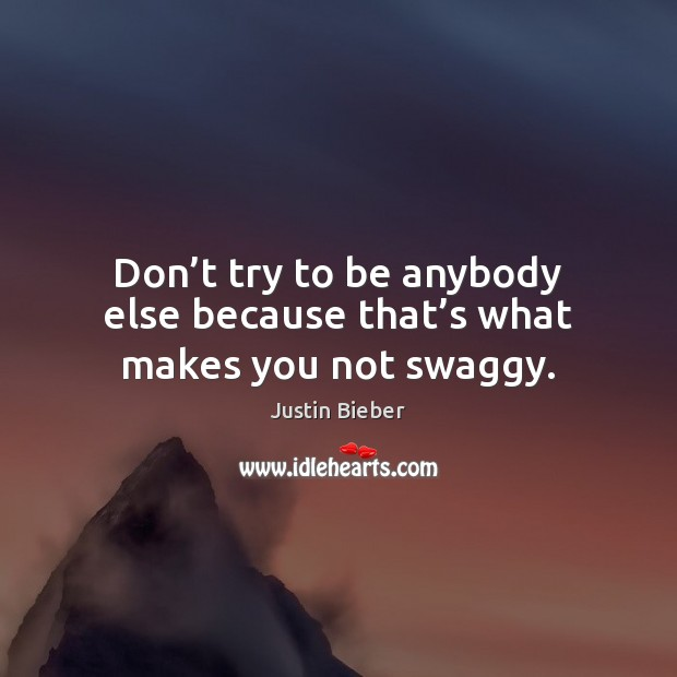 Don't try to be anybody else because that's what makes you not swaggy. Justin Bieber Picture Quote