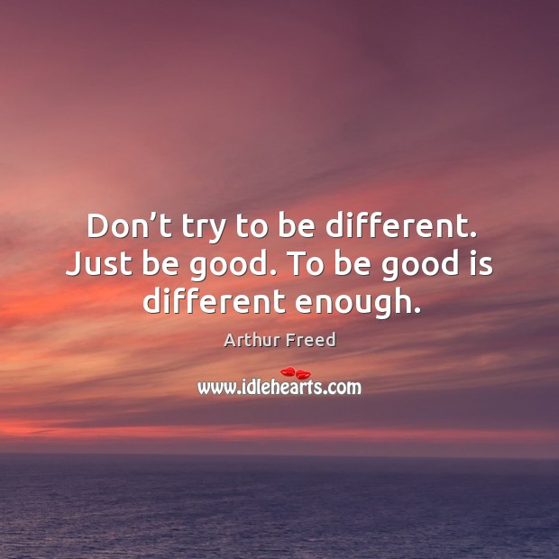 Image, Don't try to be different. Just be good. To be good is different enough.