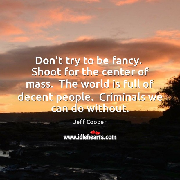 Don't try to be fancy.  Shoot for the center of mass.  The Jeff Cooper Picture Quote