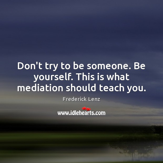 Image, Don't try to be someone. Be yourself. This is what mediation should teach you.