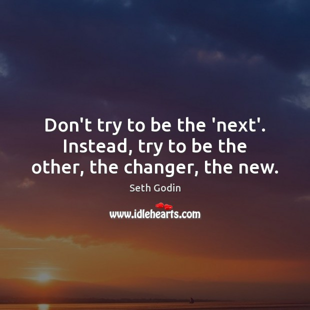 Don't try to be the 'next'. Instead, try to be the other, the changer, the new. Seth Godin Picture Quote